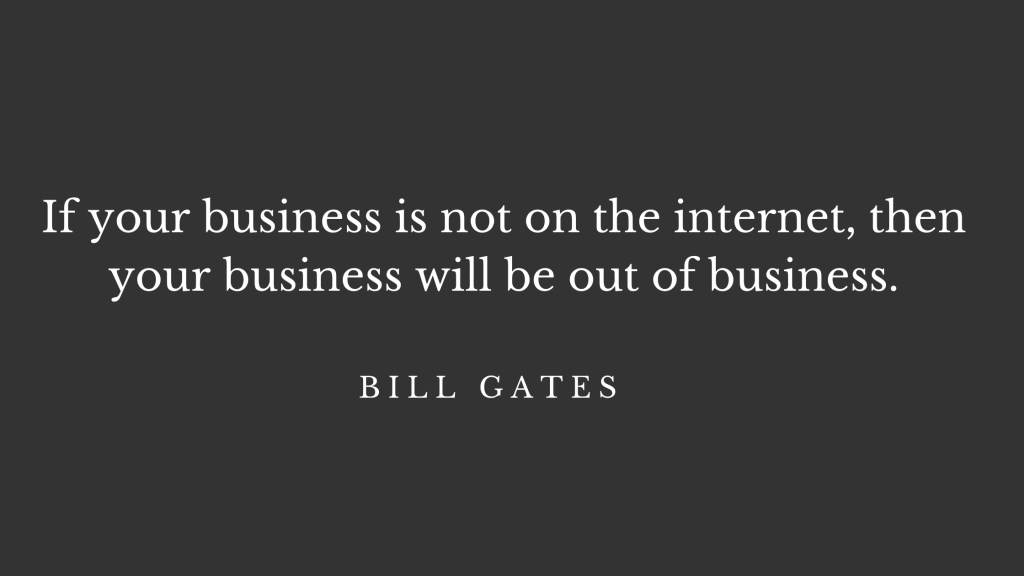 """Wondering why your business needs a website? """"If your business is not on the internet, then your business will be out of business"""" - quote by Bill Gates."""